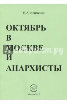 Октябрь в Москве и анархистыИстория СССР<br>Вашему вниманию предлагается книга В. А. Клименко Октябрь в Москве и анархисты.<br>