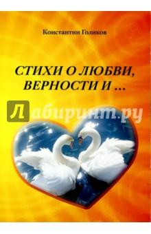 Стихи о любви, верности и...Современная отечественная поэзия<br>Сборник стихов Голикова Константина Владимировича.<br>