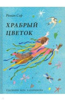 Храбрый цветокОтечественная поэзия для детей<br>Мне всегда хотелось летать… замахать руками и взлететь. Ведь это такое счастье - махать руками, плыть в небе и улыбаться, - писал Роман Сеф. О таком всегда мечтают только дети. Взрослые быстро перестают думать о несбыточном и забывают многие вещи: о том, как весело играть с солнечным зайчиком, о том, что в каждом холодильнике живёт Дед Мороз, и том, что на рыбалку надо ходить не за рыбой, а чтобы глядеть вокруг и вертеть головой.<br>Правда, и среди взрослых попадаются редкие личности, которые, вырастая, продолжают оставаться в душе детьми. Таким был и поэт Роман Сеф. Иначе как объяснить, что его интересовали те самые вопросы, которые ежедневно задают родителям маленькие почемучки: куда делась тень? Отчего весна пришла весной? Почему невесел ветер?<br>Безоблачный детский мир для стихотворений Романа Сефа создала художник Вера Хлебникова. Она наполнила каждую страницу разными мелкими деталями, словно детскими секретиками, - кувшинками и стрекозами, снежинками и листочками, пчёлами, лягушками и птицами. И художник и поэт прекрасно знают, что именно благодаря таким подробностям детство становится счастливым.<br>