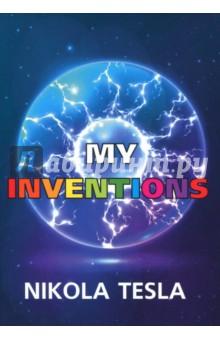 My InventionsХудожественная литература на англ. языке<br>Никола Тесла - легендарный изобретатель в области радиотехники и электроники, великий учёный, который изобрёл XX век.<br>Мои изобретения - это биография Теслы, написанная им самим, с долей самоиронии, но в то же время с чётким пониманием своей значимости. Книга содержит множество любопытных фактов, технических предвидений и размышлений о том, как изобретения могут повлиять на политику и устройства мира в Целом.<br>Читайте зарубежную литературу в оригинале!<br>