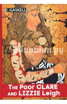 The Poor Clare and Lizzie LeighХудожественная литература на англ. языке<br>Элизабет Гаскелл - известная английская писательница эпохи викторианской Англии. Её произведения отличаются изящностью слога и мысли, яркими персонажами и необычными сюжетами.<br>В данную книгу включены рассказ Бедняжка Клэр и повесть Лиззи Лэй, в которых Гаскелл с тонким психологизмом рассказывает истории прекрасных, но несчастных в своей трагичной судьбе женщин.<br>Читайте зарубежную литературу в оригинале!<br>