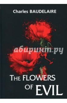 The Flowers of EvilХудожественная литература на англ. языке<br>Шарль Бодлер - легендарный французский поэт XIX века, ярчайший представитель символизма и декаданса, чьи произведения оказали самое большое влияние на развитие европейской поэзии.<br>Цветы зла - это один из самых известных сборников стихотворений Бодлера, в котором лирический герой безгранично печален и несчастен. Чёрные, тоскливые, торжественные и мрачные стихи прекрасны в своей ужасающей красоте. Они пугают, притягивают и отталкивают одновременно...<br>Читайте зарубежную литературу в оригинале!<br>