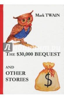 The $30,000 Bequest and Other StoriesХудожественная литература на англ. языке<br>Марк Твен - один из самых известных американских писателей, чьи произведения отличает живость повествования, искромётный юмор и умение тонко поднимать философские вопросы.<br>В замечательный сборник Наследство в $30,000 и другие истории вошли разнообразные увлекательные рассказы Марк Твена. Читателя ждут необычные повороты сюжета, прекрасное чувство юмора и отличное настроение...<br>Читайте зарубежную литературу в оригинале!<br>