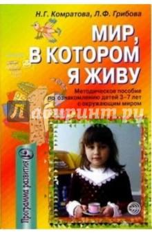 Комратова Надежда, Грибова Любовь Мир, в котором я живу. Методическое пособие по ознакомлению детей 3-7 лет с оружающим миром