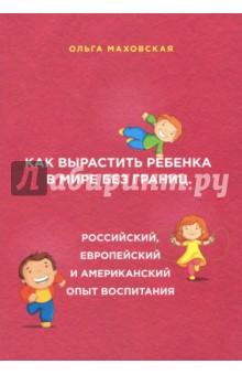 Как вырастить ребенка в мире без границ. Российский, европейский и американский опыт воспитанияВ своей книге известный психолог и писатель Ольга Маховская не только анализирует и сравнивает три во многом различные системы воспитания, но и проводит увлекательный экскурс по семейным, культурным, образовательным, бытовым традициям трех стран. Это не просто книга о воспитании и психологии детей - это и увлекательное исследование, значительно расширяющее кругозор. Автор рассказывает, что полезного могут почерпнуть родители у иностранных коллег, дает полезные и четкие советы для разных ситуаций, приводит живые примеры, обращается к литературным и фольклорным источникам. Очень интересно преподносится тема национального темперамента, который во многом определяет отношение к воспитанию детей. В конце каждой главы - экспресс-тесты, с помощью которых вы можете определить свой тип темперамента и узнать, какой подход к воспитанию вам ближе. Читайте, сравнивайте, выбирайте лучшее.<br>Также книга выходила под названием Американские дети играют с удовольствием, французские - по правилам, а русские - до победы.<br>