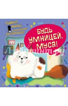 Тайная жизнь домашних любимцев. Будь умницей, Муся!Сказки и истории для малышей<br>Замечательная книга о тайной жизни домашней кошки Муси. Чем же она занимается, оставаясь одна дома? Если вы полагаете, что Муся безмятежно спит, вы ошибаетесь! Прочитав эту книгу, вы узнаете, что же она делает на самом деле! <br>Эта книга не простая. На каждом развороте читателя ждут волшебные окошки. Открывая их, он узнает все секреты, спрятанные на страницах книги.<br>