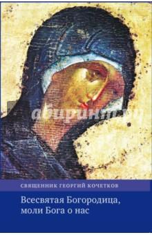 Всесвятая Богородица, моли Бога о насОбщие вопросы православия<br>В сборник вошли проповеди свящ. Георгия Кочеткова, прозвучавшие в 1990-2016 годах в дни праздников, посвященных особенному прославлению Божьей Матери.<br>