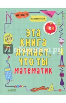 Эта книга думает, что ты математикКроссворды и головоломки<br>Возраст 5+<br>3 фишки:<br>- Сам себе математик!<br>- Уморительные математические задания на логику и сообразительность<br>- Необычные эксперименты, которые можно провести дома<br><br>Математика - это не только скучные суммы и унылые цифры. Целый мир веселья ждёт тебя внутри этой книги, так что давай, математический гений, вперёд! <br><br>Что общего у пончика и кофейной чашки? Как зашифровать секретное послание? Какое дерево вырастет из воздушных пузырей? Проведя собственное исследование, ребенок получит ответы на эти и многие другие интересные вопросы. Не удивляйтесь: с этой книгой любой малыш сможет почувствовать себя настоящим ученым. <br><br>Если ребенок в восторге от пазлов, обожает раскрашивать и создавать прикольные узоры, если он постоянно задает вопросы и любит доходить до сути вещей самостоятельно, тогда эта книга для него! Скорее приступайте к экспериментам: рисуйте, раскрашивайте и играйте прямо в книге, проводите весёлые опыты и создайте свою собственную портативную лабораторию. <br><br>Чему научит книга? <br>- Не бояться задавать вопросы <br>- Кратко и доступно объяснит основы математики<br>- Пробудит интерес к науке и экспериментам<br>- Займет ребенка веселой игрой <br>- Поможет стать любознательным<br><br>Лайфхак для родителей <br>Родители, вам не нужно превращаться в строгих учителей. Задания рассчитаны на самостоятельное приобретение навыков. В любом возрасте эта книжка будет отличным занятием, потому что картинки здесь милые, задания оригинальные, а герои смешные. И у каждого задания есть своя удивительная предыстория.<br><br>Что развиваем?<br>- Внимание<br>- Мелкая моторика<br>- Сообразительность<br>- Логическое мышление<br>- Творческое мышление<br>