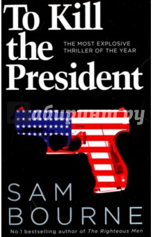 To Kill the President. The Most Explosive Thriller of the Year