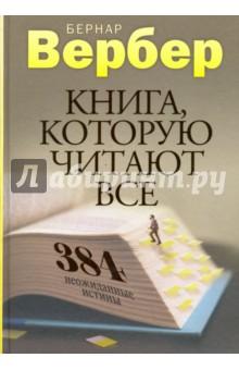 Книга, которую читают все. 384 неожиданные истиныСовременная зарубежная проза<br>От законов Мерфи до четырех уровней любви.<br>От храма Соломона до феноменальных пророчеств великих людей.<br>От состава души до брака по расчету.<br>Самый популярный французский писатель Бернар Вербер откроет вам 384 неожиданные истины!<br>Расскажет о стратегиях манипулирования людьми и собственных рецептах творчества.<br>И наконец, обратится к вам с неожиданной просьбой...<br>Ранее книга выходила под названием Новая энциклопедия Относительного и Абсолютного знания.<br>