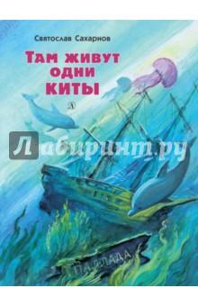 Там живут одни китыПовести и рассказы о животных<br>Святослав Сахарнов - известный путешественник и великолепный рассказчик. Из далеких странствий он привозит разные удивительные истории, которые любят читать дети и взрослые.<br>