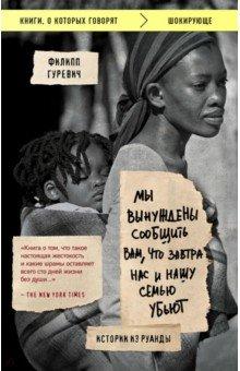 Мы вынуждены сообщить вам, что завтра нас и нашу семью убьют. Истории из РуандыИстория войн<br>В 1994 году мир шокировали новости из Руанды, когда в течение 100 дней были жестоко убиты более 800 000 человек.<br>Филипп Гуревич, журналист The New Yorker, отправился в Руанду, чтобы собрать по кусочкам историю массового убийства, произошедшего в этой маленькой африканской стране. Он взял интервью у оставшихся в живых представителей тутси, которые рассказали ему свои ужасные истории потерь и опустошения.<br>Как случилось, что через 50 лет после Холокоста произошло подобное зверство? Почему люди согласились убивать соседей, друзей, коллег? Как жить дальше в стране насильников и жертв? <br>Эта мощная, мастерски написанная книга дает неожиданные ответы на вопросы.<br>