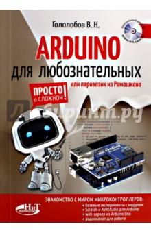 ARDUINO для любознательных или паровозик из РомашковаРадиоэлектроника. Связь<br>Эта книга написана для тех, кто хотел бы начать работать с микроконтроллерами. Оптимальным для этого оказывается модуль Arduino. Он не требует программатора, и проект Arduino предлагает удобную среду разработки программ для модуля Arduino. <br>Появление проекта Arduino привлекло к нему столь пристальное внимание, что было создано много разновидностей модуля, различающихся и ценой, и возможностями. Разработано много дополнительных модулей (шилдов), позволяющих превратить, например, модуль Arduino Uno в web-сервер. Написан ряд полезных программ для модуля Arduino.<br>С модулем Arduino можно успешно работать и в Windows, и в Linux, чему производители сегодня уделяют большое внимание. Но успех приходит только с опытом. А опыт начинается с первого шага, который вам предлагается сделать. В ходе беседы автора книги и любознательного новичка все сложности изучения микроконтроллеров вообще и проекта Arduino, в частности, остаются позади.<br>Книга сопровождается виртуальным диском, который содержит проекты, о которых рассказывается в книге, сведения о среде разработки, программы для модуля Arduino, datasheets к микроконтроллерам Arduino Nano, Arduino Uno и многое другое. Обновляемый виртуальный диск размещен на странице этой книги на сайте издательства.<br>Книга предназначена для широкого круга любознательных читателей, увлеченных микроконтроллерами, техническим творчеством, электронными самоделками.<br>