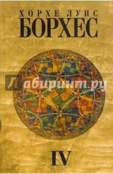 Борхес Хорхе Луис Собрание сочинений: в 4 т. Т. 4: Произведения 1980-1986 годов. Посмертные публикации