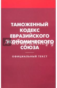 Таможенный кодекс Евразийского экономического союзаТаможенный кодекс<br>Настоящее издание содержит текст Таможенного кодекса Евразийского экономического союза, вступающего в силу после ратификации его всеми государствами - участниками ЕАЭС.<br>