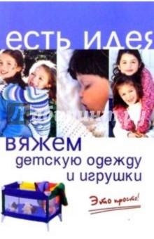Горяинова Оксана Вячеславовна Вяжем детскую одежду и игрушки. Это просто!