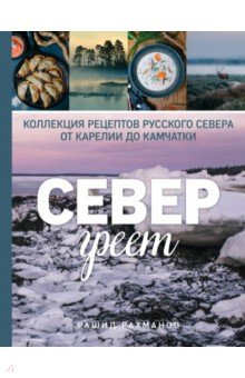 Север греет. Коллекция рецептов Русского Севера от Карелии до Камчатки