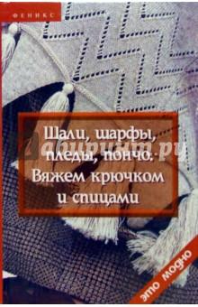 Чижик Татьяна Борисовна Шали, шарфы, пледы, пончо. Вяжем крючком и спицами ( 2-е изд.)