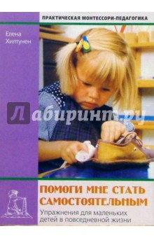 Хилтунен Елена Александровна Помоги мне стать самостоятельным: Упражнения для маленьких детей в повседневной жизни