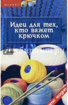 Чижик Татьяна Борисовна, Чижик Марина Идеи для тех, кто вяжет крючком
