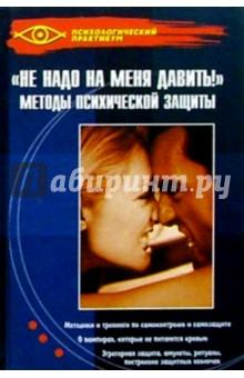 Не надо на меня давить! : Методы психической защиты
