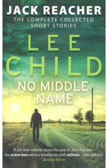 No Middle Name. The Complete Collected Jack Reacher Stories