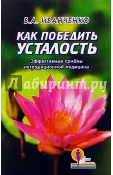 Иванченко Валерий Как победить усталость. Эффективные приемы нетрадиционной медицины