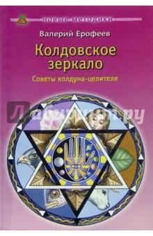 Ерофеев Валерий Колдовское зеркало: Советы колдуна-целителя. - 2-е изд.