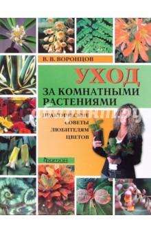 Воронцов Валентин Викторович Уход за комнатными растениями. Практические советы любителям цветов
