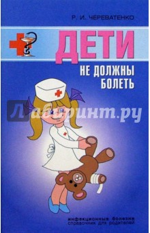 Череватенко Р.И. Дети не должны болеть. Детские инфекционные болезни. Советы врача
