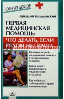 Вишневский Аркадий Первая медицинская помощь:Что делать, если рядом нет врача