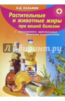 Казьмин Виктор Дмитриевич Растительные и животные жиры при вашей болезни (с приложением оригинальных рецептов оздоровления)