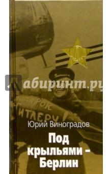Под крыльями - БерлинВоенный роман<br>Юрий Виноградов в своей книге обращается к малоизвестным и беспрециндентным страницам войны - бомбардировке столицы фашисткой Германии в августе-сентябре 1941 года.<br>