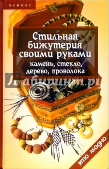 Горяинова Оксана Вячеславовна Стильная бижутерия своими руками: камень, стекло, дерево, проволока