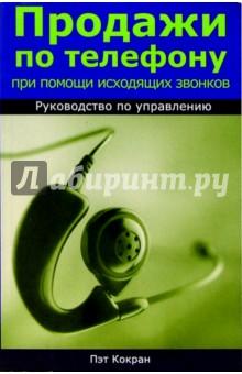 Кокран Пэт Продажи по телефону при помощи исходящих звонков. Руководство по управлению