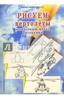 Мацкявичус Борис Рисуем вертолеты: Пошаговый метод рисования