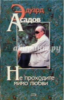 Асадов Эдуард Аркадьевич Не проходите мимо любви: Поэзия и проза