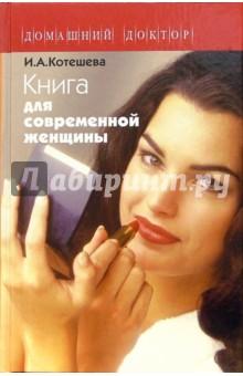 Котешева Ирина Анатольевна Книга для современной женщины