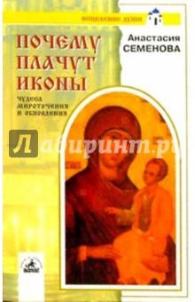 Семенова Анастасия Николаевна Почему плачут иконы. Чудеса мироточения и обновлен