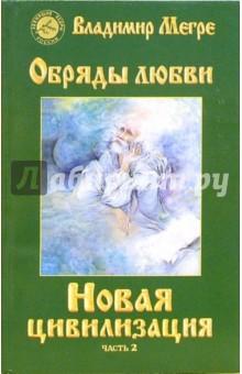Мегре Владимир Николаевич Новая цивилизация. Книга 8. Часть 2. Обряды любви
