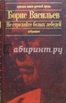 Васильев Борис Львович Не стреляйте белых лебедей: Роман, повести и рассказы