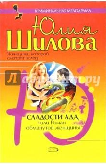 Шилова Юлия Витальевна Сладости ада, или Роман обманутой женщины
