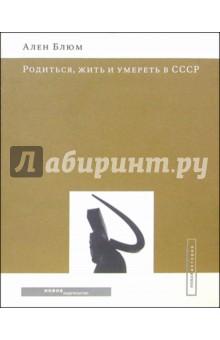 Блюм Ален Родиться, жить и умереть в СССР