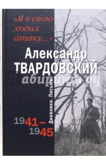 Твардовский Александр Трифонович Я в свою ходил атаку. Дневники. Письма 1941-1945