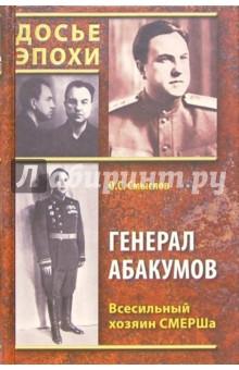 Смыслов Олег Сергеевич Генерал Абакумов. Всесильный хозяин СМЕРШа