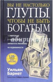 Вы не настолько глупы, чтобы не быть богатымПсихология бизнеса<br>Представлен 120-дневный план действий, который позволяет заработать на купле-продаже недвижимости немалые деньги. Никакая иная инвестиционная стратегия не создала больше миллионеров, чем вложение капиталов в недвижимость! План Билла Барнета покажет Вам самый короткий путь к успеху.<br>Для широкого круга читателей.<br>Предисловие Роберта Аллена.<br>