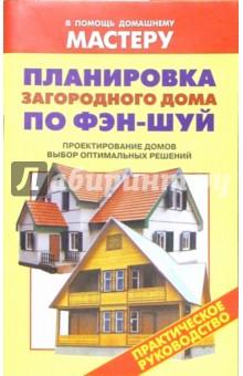 Планировка загородного дома по Фэн-шуй. Проектирование домов. Выбор оптимальных решений: Справочник