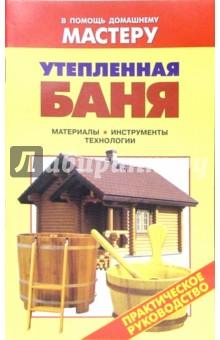 Утепленная баня. Материалы. Инструменты. Технологии: Справочник