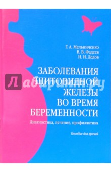 Мельниченко Галина Афанасьевна Заболевания щитовидной железы во время беременности: Пособие для врачей
