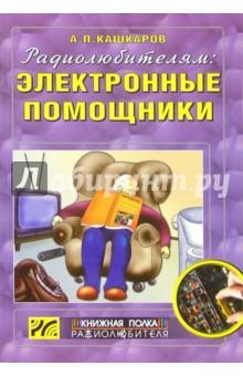 Кашкаров Андрей Петрович Радиолюбителям: электронные помощники. Схемы для комфорта